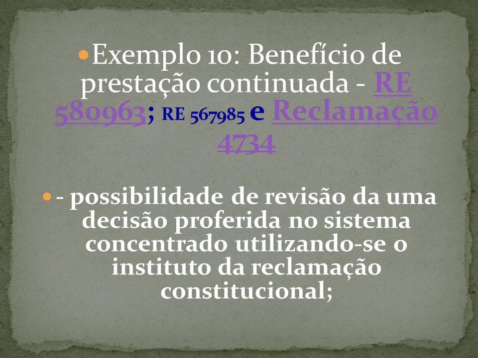 Exemplo 10: Benefício de prestação continuada - RE 580963; RE 567985 e Reclamação 4734RE 580963Reclamação 4734 - possibilidade de revisão da uma decisão proferida no sistema concentrado utilizando-se o instituto da reclamação constitucional;
