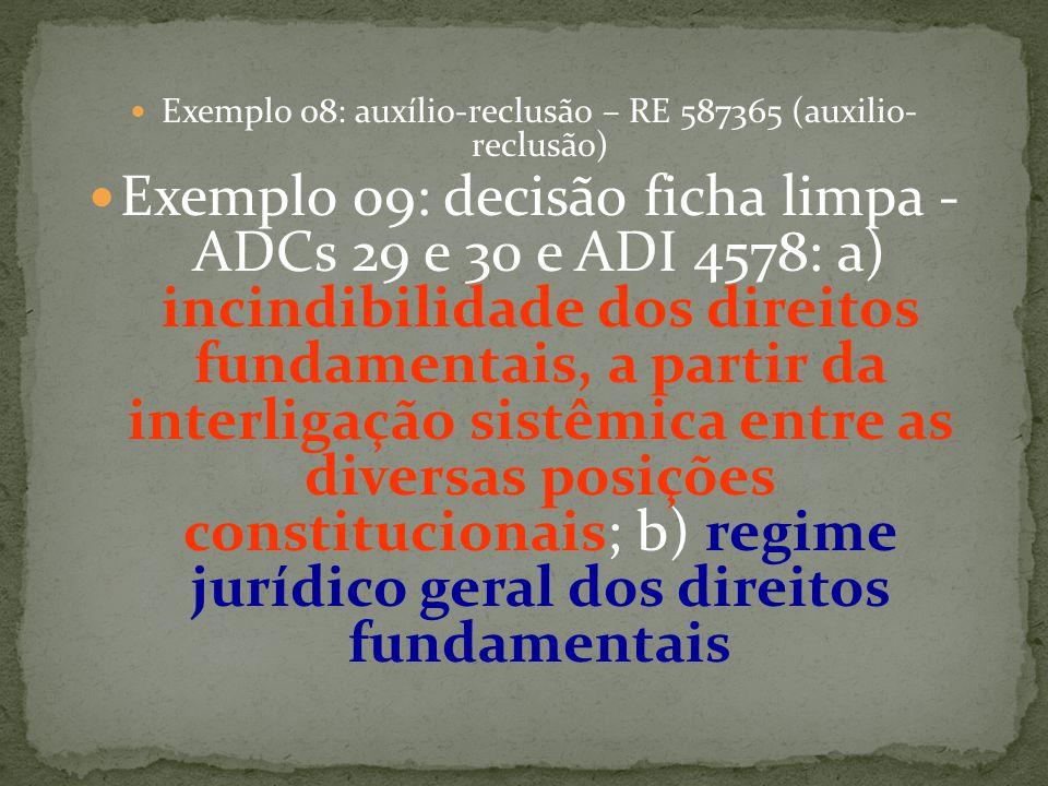 Exemplo 08: auxílio-reclusão – RE 587365 (auxilio- reclusão) Exemplo 09: decisão ficha limpa - ADCs 29 e 30 e ADI 4578: a) incindibilidade dos direitos fundamentais, a partir da interligação sistêmica entre as diversas posições constitucionais; b) regime jurídico geral dos direitos fundamentais