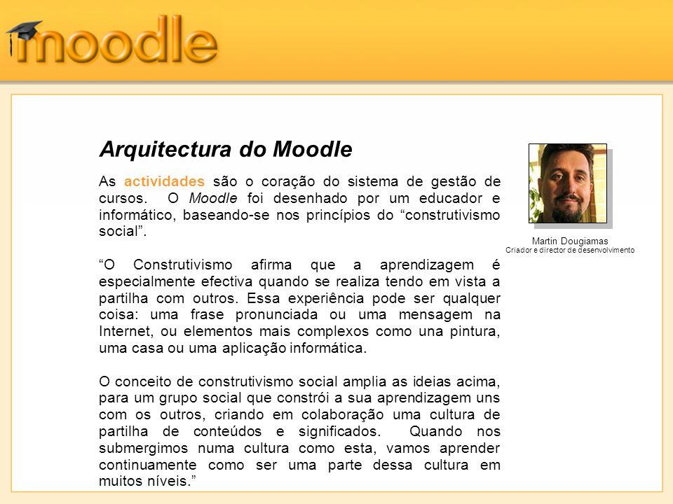 Arquitectura do Moodle As actividades são o coração do sistema de gestão de cursos. O Moodle foi desenhado por um educador e informático, baseando-se