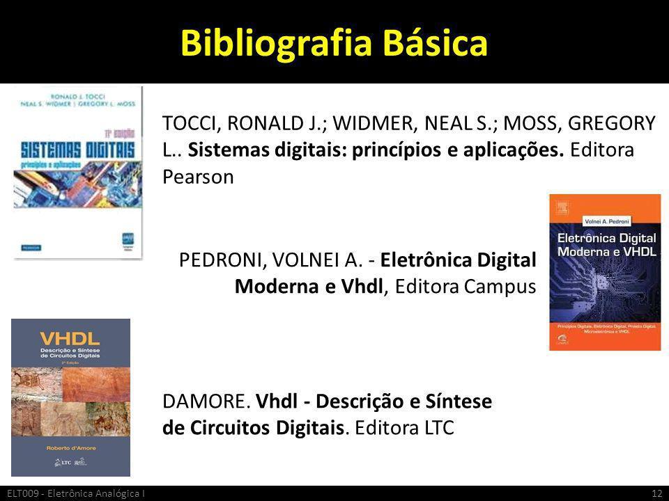 Bibliografia Básica ELT009 - Eletrônica Analógica I12 TOCCI, RONALD J.; WIDMER, NEAL S.; MOSS, GREGORY L.. Sistemas digitais: princípios e aplicações.