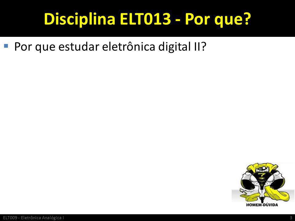 Disciplina ELT013 - Por que?  Por que estudar eletrônica digital II? ELT009 - Eletrônica Analógica I3