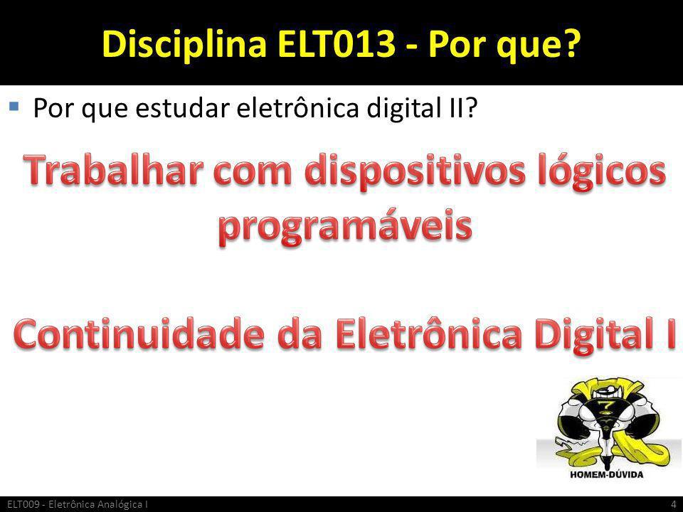 Disciplina ELT013 - Por que?  Por que estudar eletrônica digital II? ELT009 - Eletrônica Analógica I4