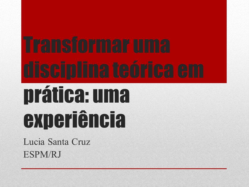 Transformar uma disciplina teórica em prática: uma experiência Lucia Santa Cruz ESPM/RJ