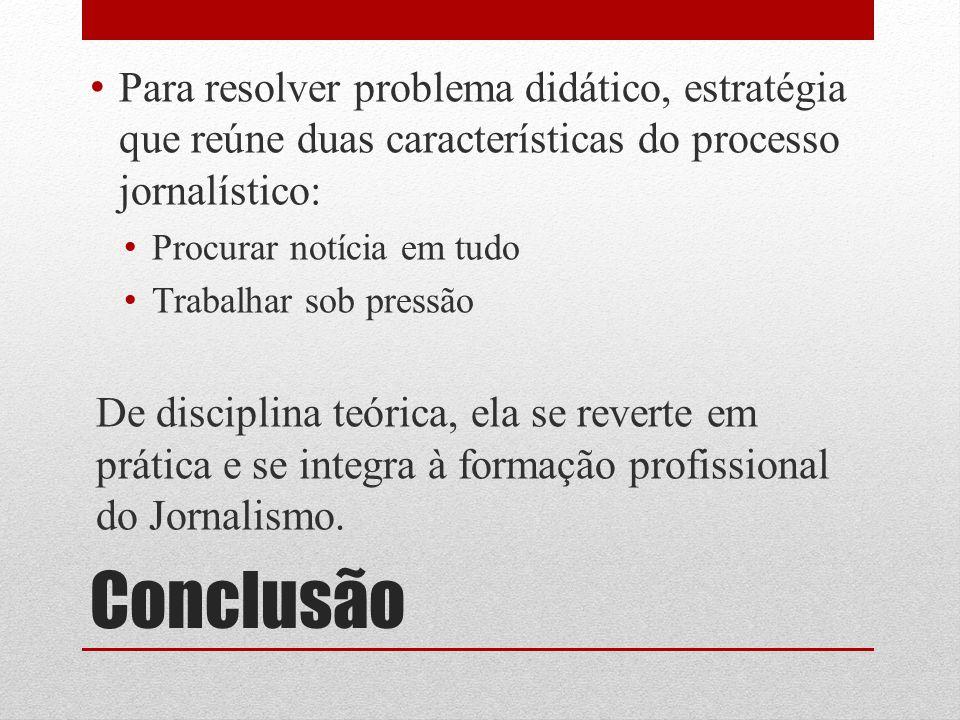Conclusão Para resolver problema didático, estratégia que reúne duas características do processo jornalístico: Procurar notícia em tudo Trabalhar sob