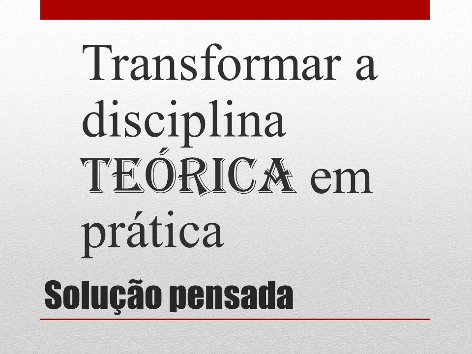 Solução pensada Transformar a disciplina teórica em pr á tica