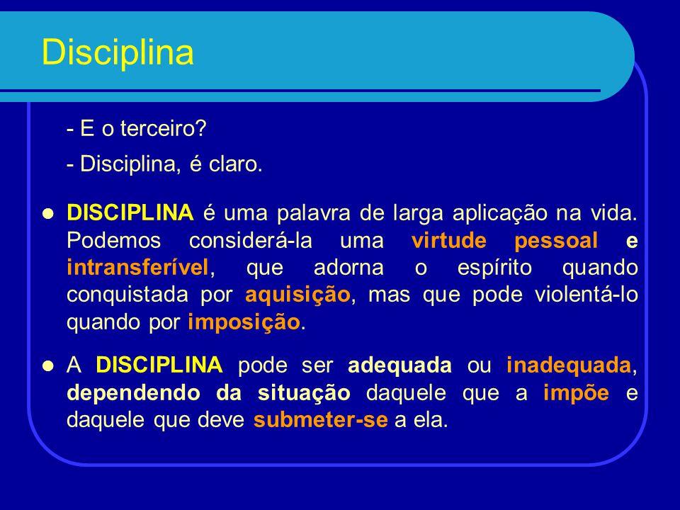 Disciplina - E o terceiro.- Disciplina, é claro.