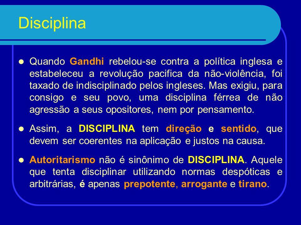 Disciplina Quando Gandhi rebelou-se contra a política inglesa e estabeleceu a revolução pacifica da não-violência, foi taxado de indisciplinado pelos ingleses.