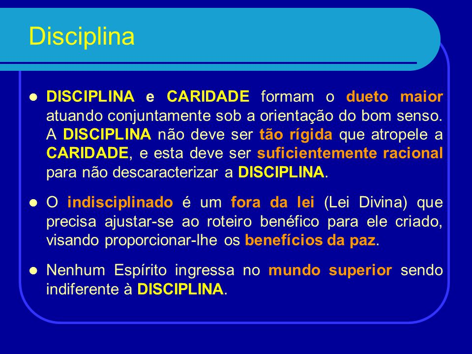 Disciplina Quando se resolve ser espírita, tem-se invariavelmente um encontro marcado com a DISCIPLINA. Mesmo que não seja o