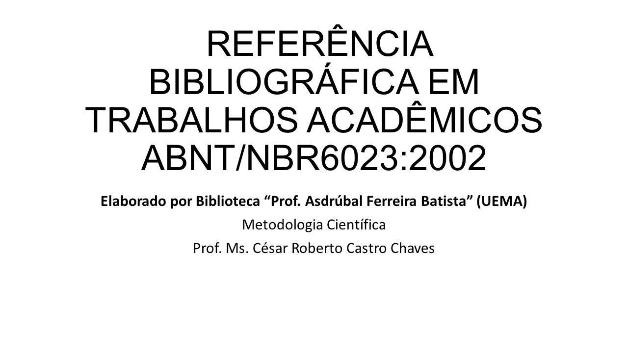 """REFERÊNCIA BIBLIOGRÁFICA EM TRABALHOS ACADÊMICOS ABNT/NBR6023:2002 Elaborado por Biblioteca """"Prof. Asdrúbal Ferreira Batista"""" (UEMA) Metodologia Cient"""
