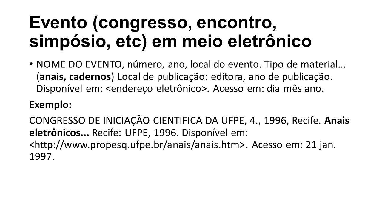 Evento (congresso, encontro, simpósio, etc) em meio eletrônico NOME DO EVENTO, número, ano, local do evento. Tipo de material... (anais, cadernos) Loc