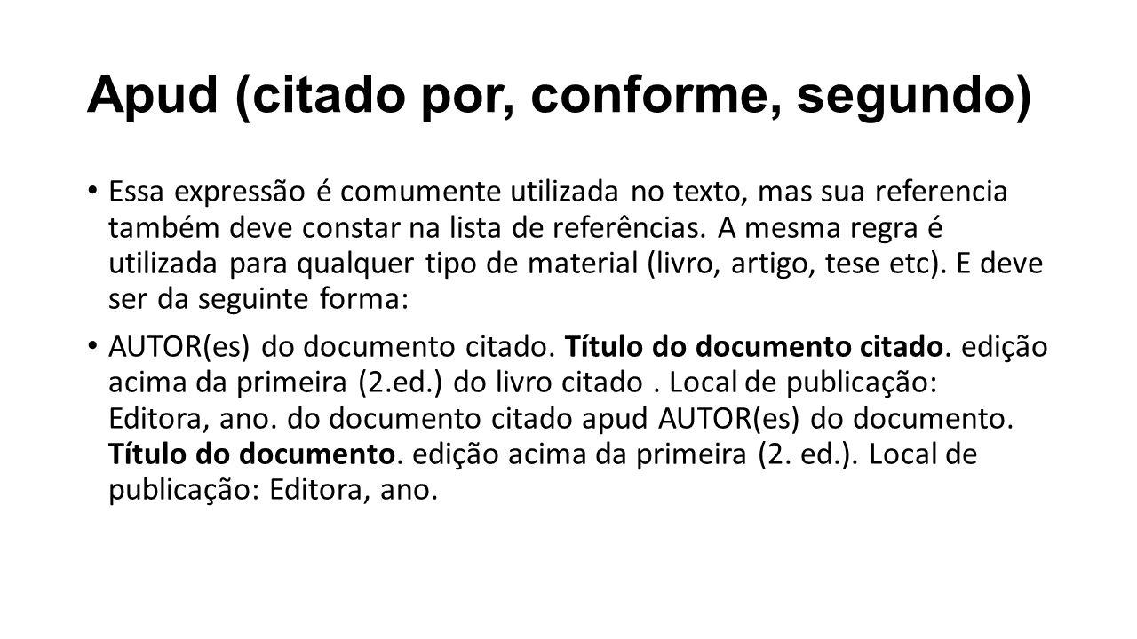 Apud (citado por, conforme, segundo) Essa expressão é comumente utilizada no texto, mas sua referencia também deve constar na lista de referências. A