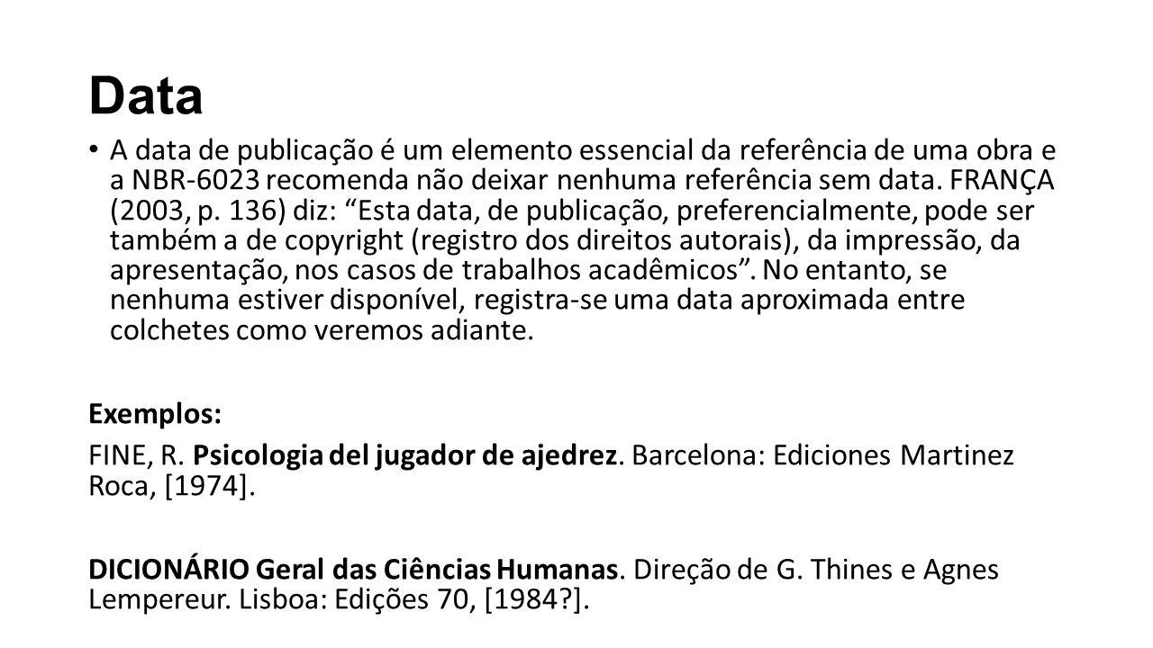 Data A data de publicação é um elemento essencial da referência de uma obra e a NBR-6023 recomenda não deixar nenhuma referência sem data. FRANÇA (200