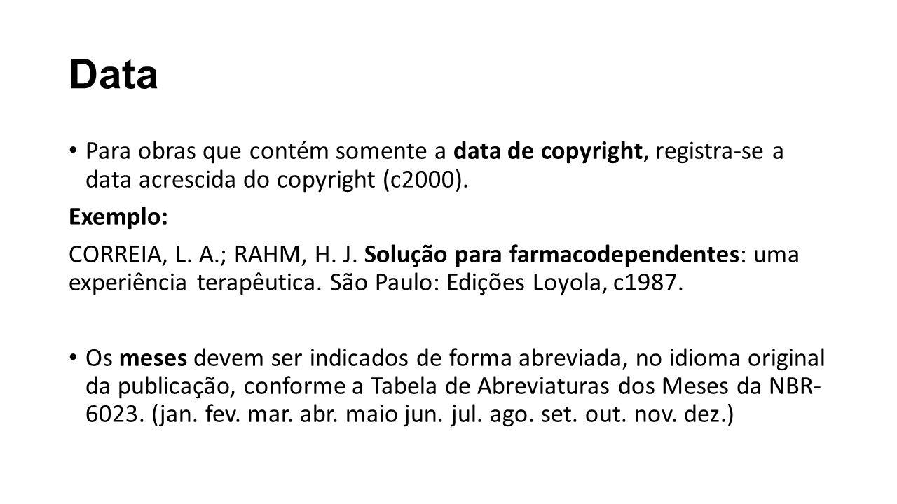 Data Para obras que contém somente a data de copyright, registra-se a data acrescida do copyright (c2000). Exemplo: CORREIA, L. A.; RAHM, H. J. Soluçã
