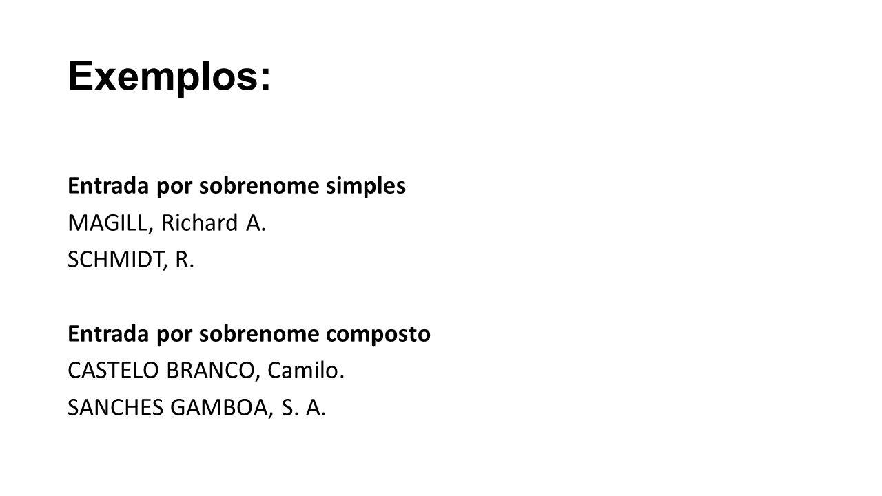 Exemplos: Entrada por sobrenome simples MAGILL, Richard A. SCHMIDT, R. Entrada por sobrenome composto CASTELO BRANCO, Camilo. SANCHES GAMBOA, S. A.