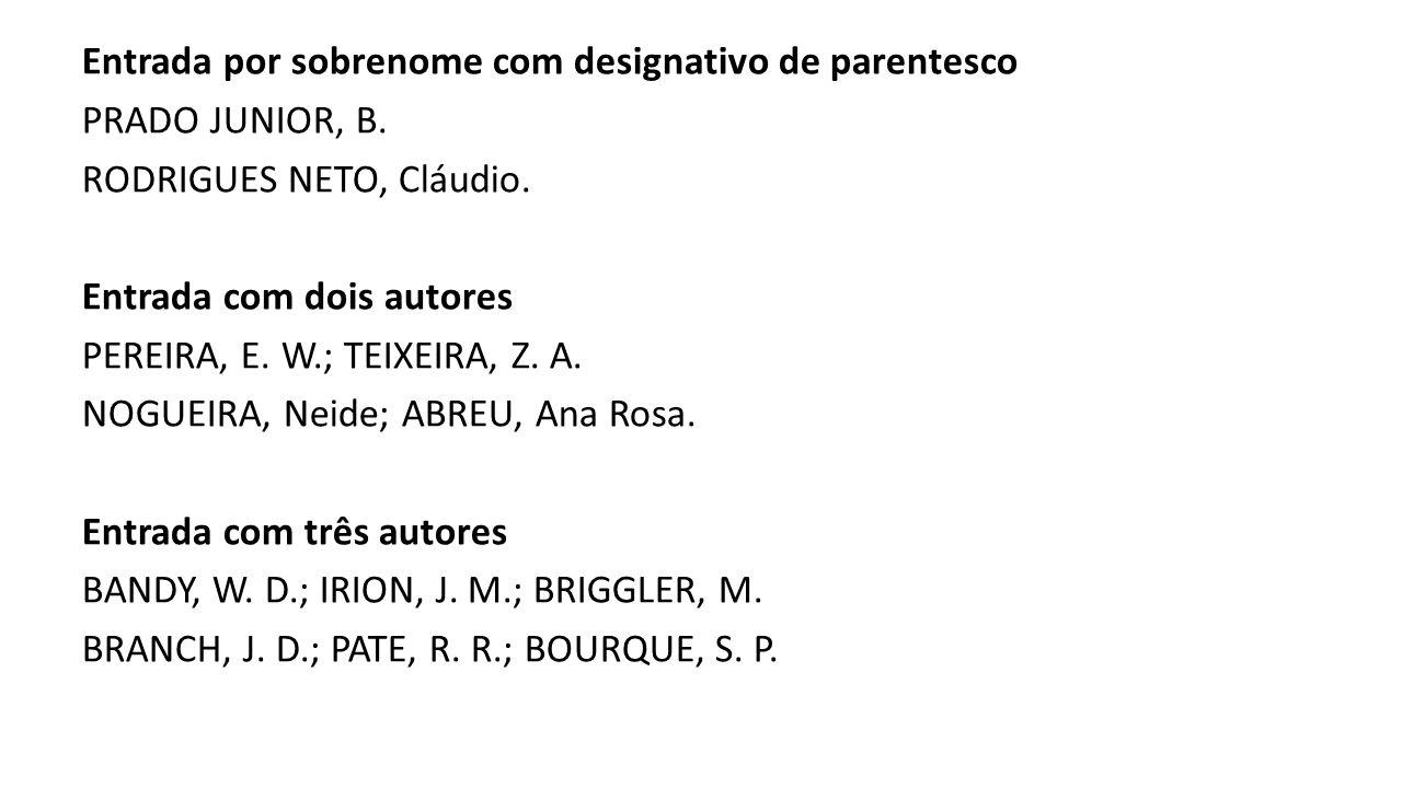 Entrada por sobrenome com designativo de parentesco PRADO JUNIOR, B. RODRIGUES NETO, Cláudio. Entrada com dois autores PEREIRA, E. W.; TEIXEIRA, Z. A.