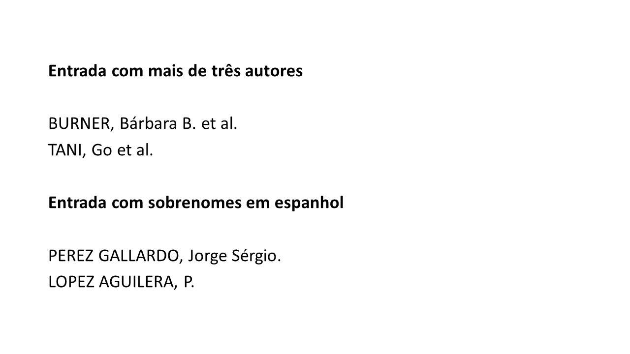 Entrada com mais de três autores BURNER, Bárbara B. et al. TANI, Go et al. Entrada com sobrenomes em espanhol PEREZ GALLARDO, Jorge Sérgio. LOPEZ AGUI