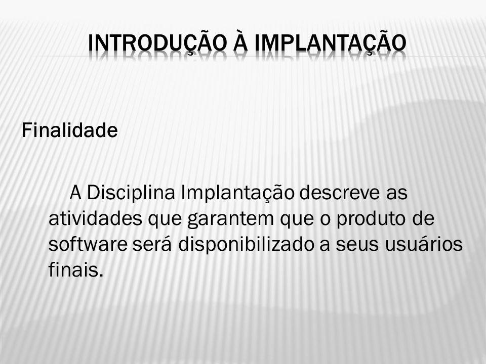 Finalidade A Disciplina Implantação descreve as atividades que garantem que o produto de software será disponibilizado a seus usuários finais.