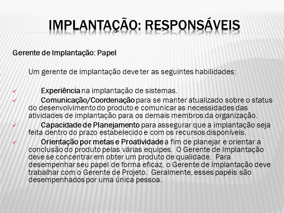Gerente de Implantação: Papel Um gerente de implantação deve ter as seguintes habilidades: Experiência na implantação de sistemas. Comunicação/Coorden