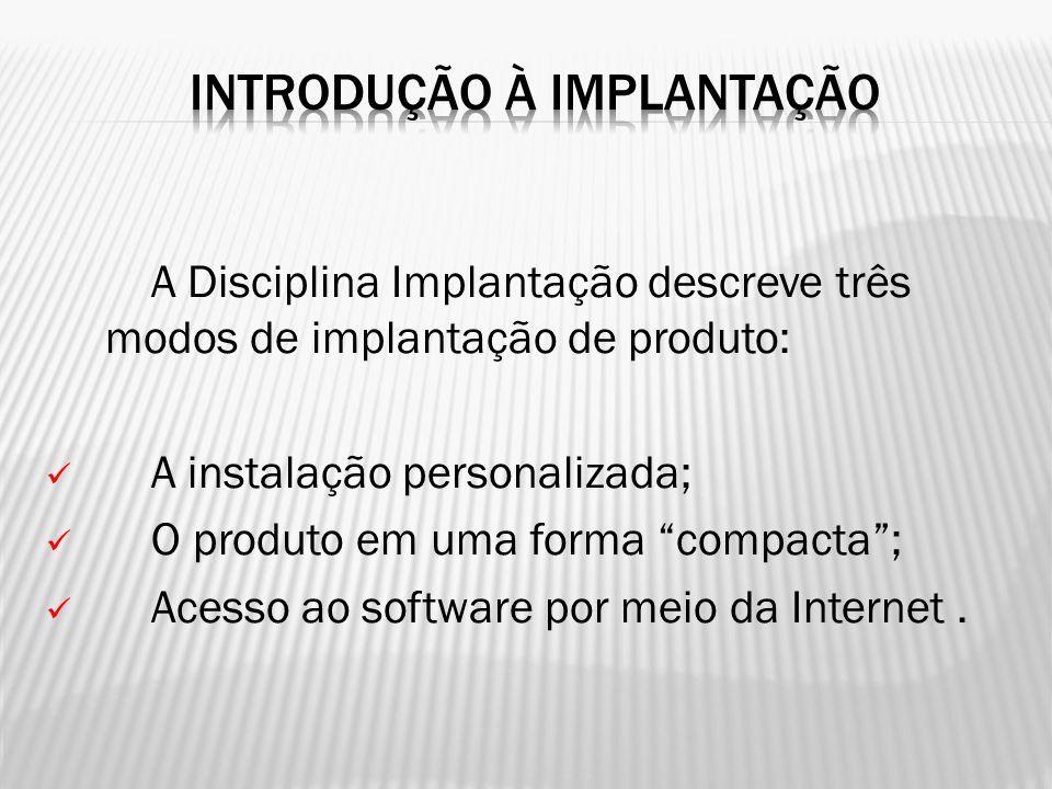 """A Disciplina Implantação descreve três modos de implantação de produto: A instalação personalizada; O produto em uma forma """"compacta""""; Acesso ao softw"""