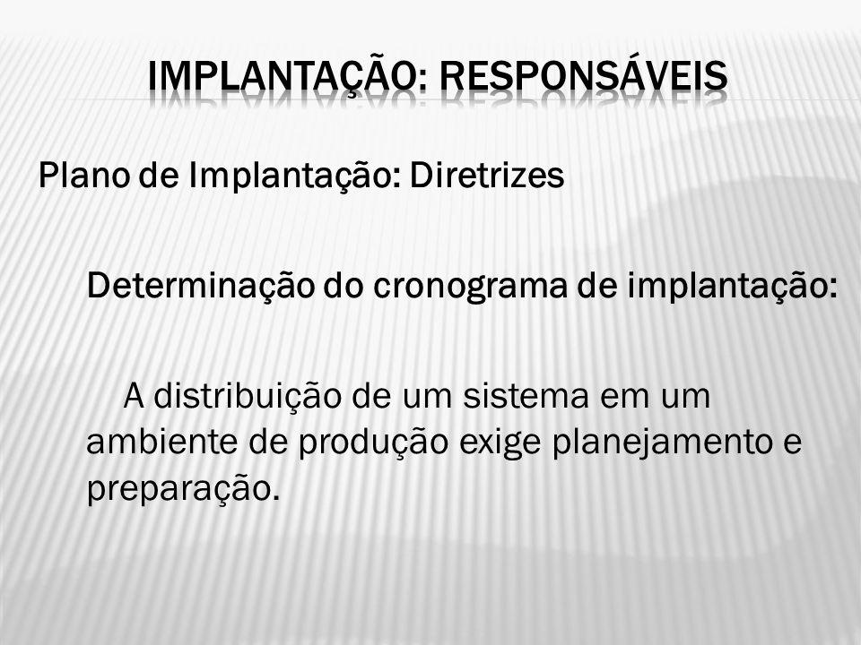 Plano de Implantação: Diretrizes Determinação do cronograma de implantação: A distribuição de um sistema em um ambiente de produção exige planejamento
