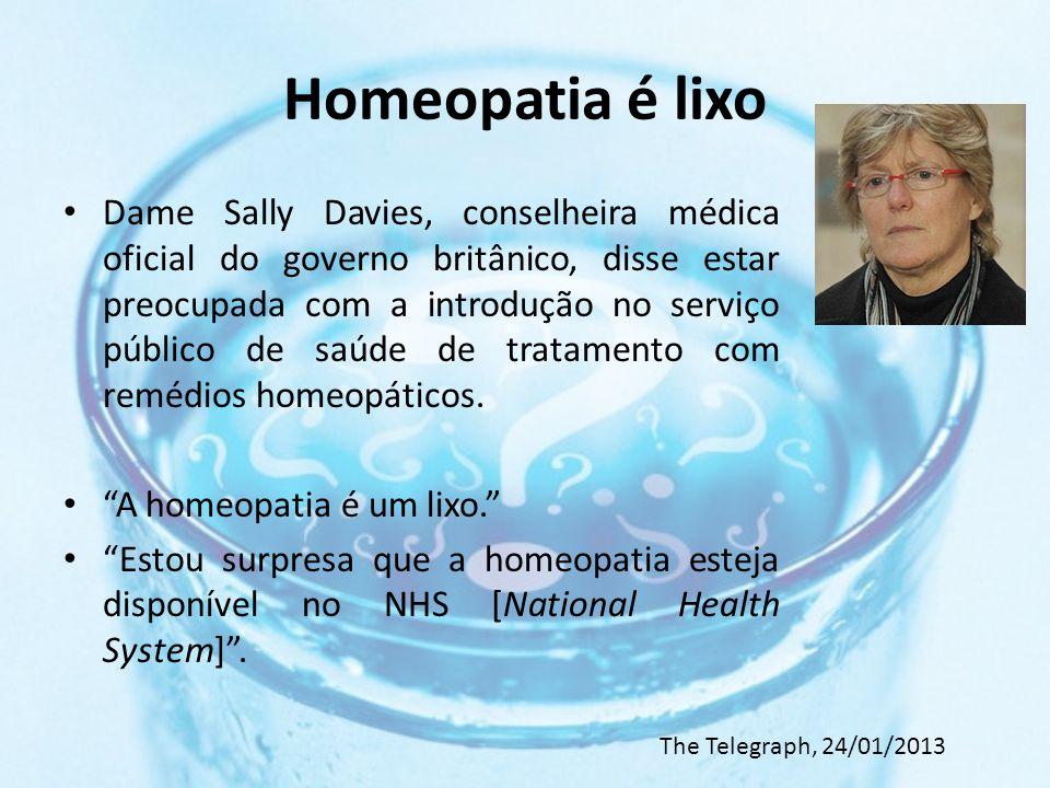 Homeopatia é lixo Dame Sally Davies, conselheira médica oficial do governo britânico, disse estar preocupada com a introdução no serviço público de saúde de tratamento com remédios homeopáticos.