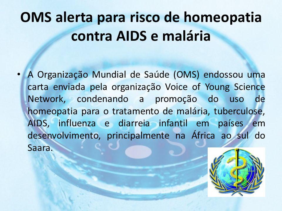 OMS alerta para risco de homeopatia contra AIDS e malária A promoção da homeopatia nesses países põe em risco a vida dos pacientes. A homeopatia não tem lugar no tratamento dessas doenças.