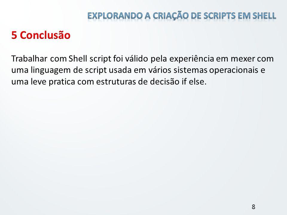 Trabalhar com Shell script foi válido pela experiência em mexer com uma linguagem de script usada em vários sistemas operacionais e uma leve pratica c