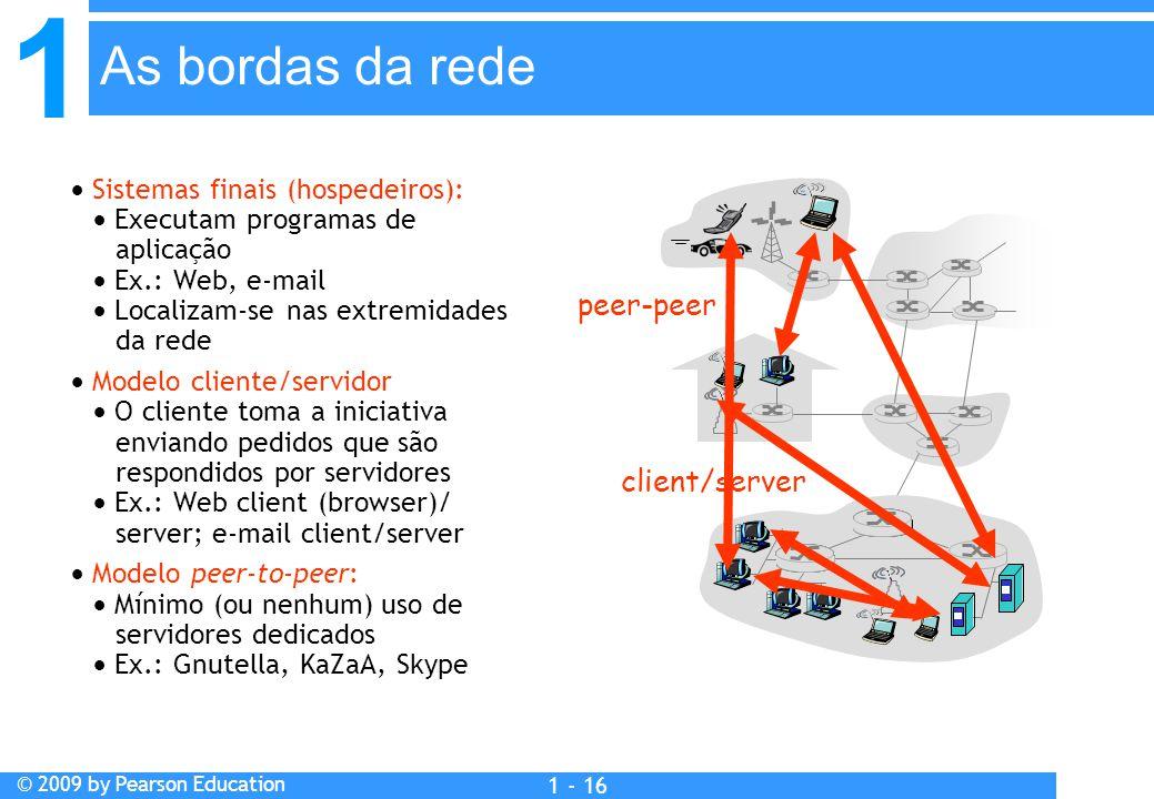 1 © 2009 by Pearson Education 1 - 16  Sistemas finais (hospedeiros):  Executam programas de aplicação  Ex.: Web, e-mail  Localizam-se nas extremidades da rede  Modelo cliente/servidor  O cliente toma a iniciativa enviando pedidos que são respondidos por servidores  Ex.: Web client (browser)/ server; e-mail client/server  Modelo peer-to-peer:  Mínimo (ou nenhum) uso de servidores dedicados  Ex.: Gnutella, KaZaA, Skype As bordas da rede client/server peer-peer