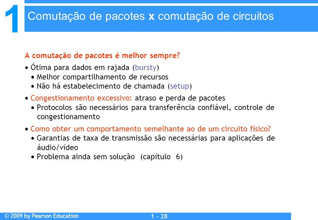1 © 2009 by Pearson Education 1 - 28 A comutação de pacotes é melhor sempre?  Ótima para dados em rajada (bursty)  Melhor compartilhamento de recurs