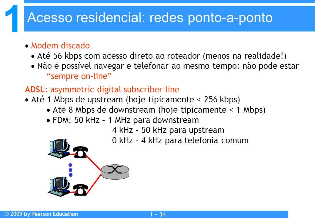 1 © 2009 by Pearson Education 1 - 34  Modem discado  Até 56 kbps com acesso direto ao roteador (menos na realidade!)  Não é possível navegar e telefonar ao mesmo tempo: não pode estar sempre on-line ADSL: asymmetric digital subscriber line  Até 1 Mbps de upstream (hoje tipicamente < 256 kbps)  Até 8 Mbps de downstream (hoje tipicamente < 1 Mbps)  FDM: 50 kHz – 1 MHz para downstream 4 kHz – 50 kHz para upstream 0 kHz – 4 kHz para telefonia comum Acesso residencial: redes ponto-a-ponto