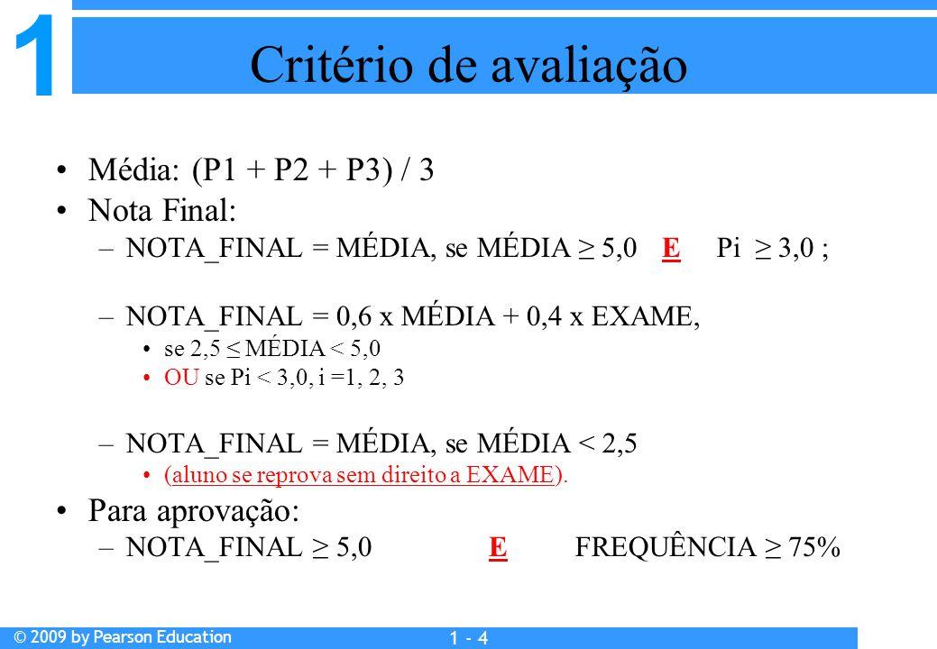 1 © 2009 by Pearson Education 1 - 4 Critério de avaliação Média: (P1 + P2 + P3) / 3 Nota Final: –NOTA_FINAL = MÉDIA, se MÉDIA ≥ 5,0 E Pi ≥ 3,0 ; –NOTA_FINAL = 0,6 x MÉDIA + 0,4 x EXAME, se 2,5 ≤ MÉDIA < 5,0 OU se Pi < 3,0, i =1, 2, 3 –NOTA_FINAL = MÉDIA, se MÉDIA < 2,5 (aluno se reprova sem direito a EXAME).