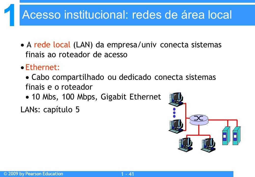 1 © 2009 by Pearson Education 1 - 41  A rede local (LAN) da empresa/univ conecta sistemas finais ao roteador de acesso  Ethernet:  Cabo compartilhado ou dedicado conecta sistemas finais e o roteador  10 Mbs, 100 Mbps, Gigabit Ethernet LANs: capítulo 5 Acesso institucional: redes de área local