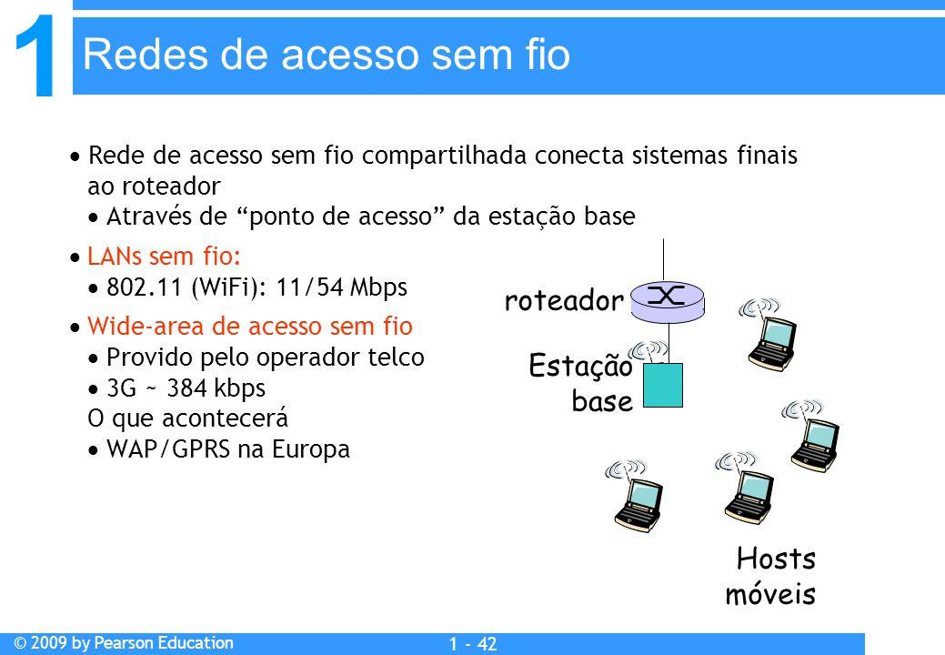 1 © 2009 by Pearson Education 1 - 42  Rede de acesso sem fio compartilhada conecta sistemas finais ao roteador  Através de ponto de acesso da estação base  LANs sem fio:  802.11 (WiFi): 11/54 Mbps  Wide-area de acesso sem fio  Provido pelo operador telco  3G ~ 384 kbps O que acontecerá  WAP/GPRS na Europa Redes de acesso sem fio Estação base Hosts móveis roteador