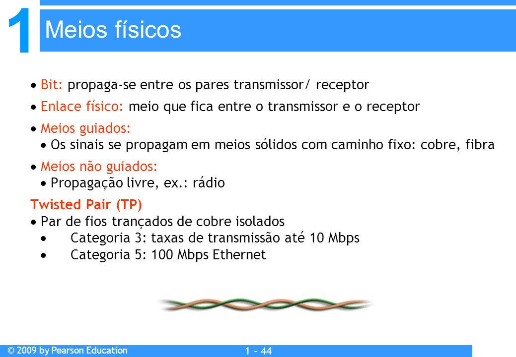 1 © 2009 by Pearson Education 1 - 44  Bit: propaga-se entre os pares transmissor/ receptor  Enlace físico: meio que fica entre o transmissor e o receptor  Meios guiados:  Os sinais se propagam em meios sólidos com caminho fixo: cobre, fibra  Meios não guiados:  Propagação livre, ex.: rádio Twisted Pair (TP)  Par de fios trançados de cobre isolados  Categoria 3: taxas de transmissão até 10 Mbps  Categoria 5: 100 Mbps Ethernet Meios físicos