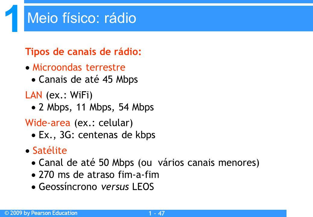 1 © 2009 by Pearson Education 1 - 47 Tipos de canais de rádio:  Microondas terrestre  Canais de até 45 Mbps LAN (ex.: WiFi)  2 Mbps, 11 Mbps, 54 Mbps Wide-area (ex.: celular)  Ex., 3G: centenas de kbps  Satélite  Canal de até 50 Mbps (ou vários canais menores)  270 ms de atraso fim-a-fim  Geossíncrono versus LEOS Meio físico: rádio