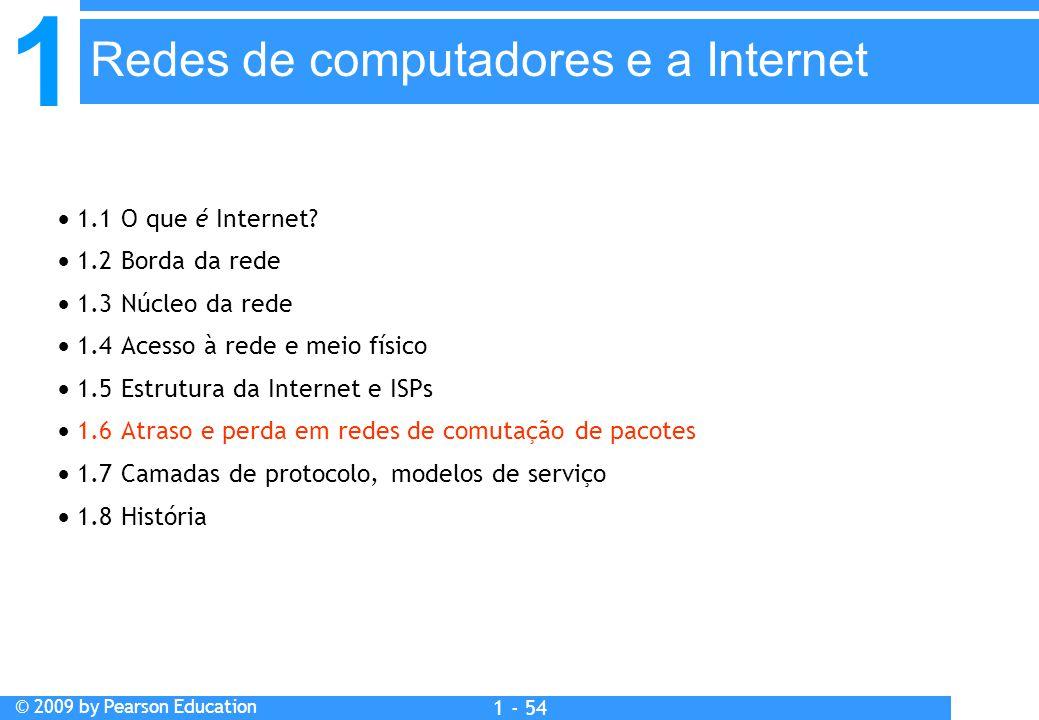 1 © 2009 by Pearson Education 1 - 54  1.1 O que é Internet?  1.2 Borda da rede  1.3 Núcleo da rede  1.4 Acesso à rede e meio físico  1.5 Estrutur