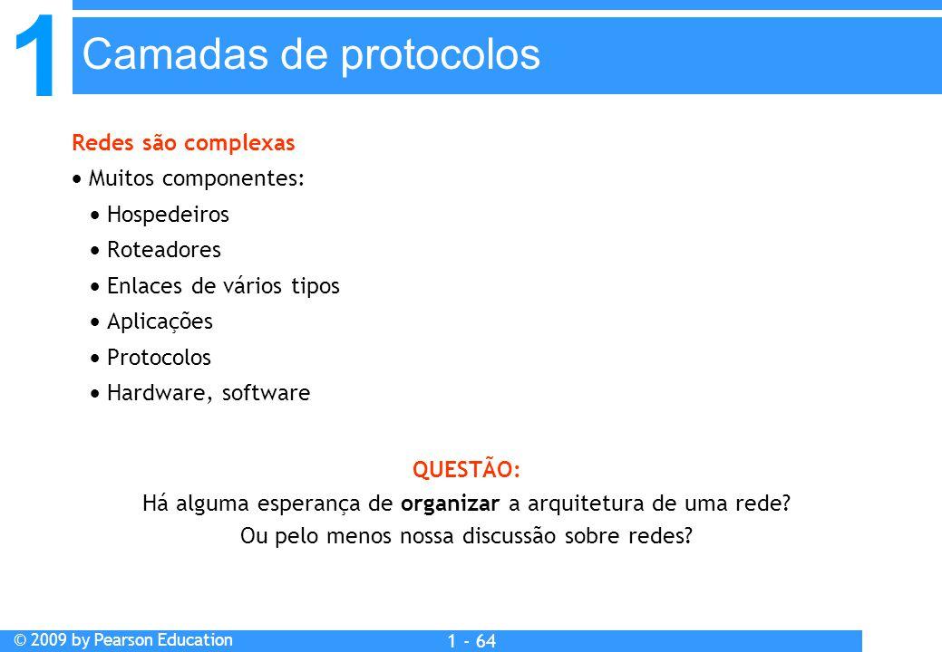 1 © 2009 by Pearson Education 1 - 64 Redes são complexas  Muitos componentes:  Hospedeiros  Roteadores  Enlaces de vários tipos  Aplicações  Protocolos  Hardware, software QUESTÃO: Há alguma esperança de organizar a arquitetura de uma rede.