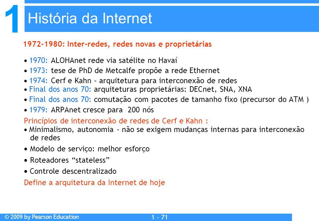 1 © 2009 by Pearson Education 1 - 71  1970: ALOHAnet rede via satélite no Havaí  1973: tese de PhD de Metcalfe propõe a rede Ethernet  1974: Cerf e Kahn - arquitetura para interconexão de redes  Final dos anos 70: arquiteturas proprietárias: DECnet, SNA, XNA  Final dos anos 70: comutação com pacotes de tamanho fixo (precursor do ATM )  1979: ARPAnet cresce para 200 nós Princípios de interconexão de redes de Cerf e Kahn :  Minimalismo, autonomia - não se exigem mudanças internas para interconexão de redes  Modelo de serviço: melhor esforço  Roteadores stateless  Controle descentralizado Define a arquitetura da Internet de hoje 1972-1980: Inter-redes, redes novas e proprietárias História da Internet
