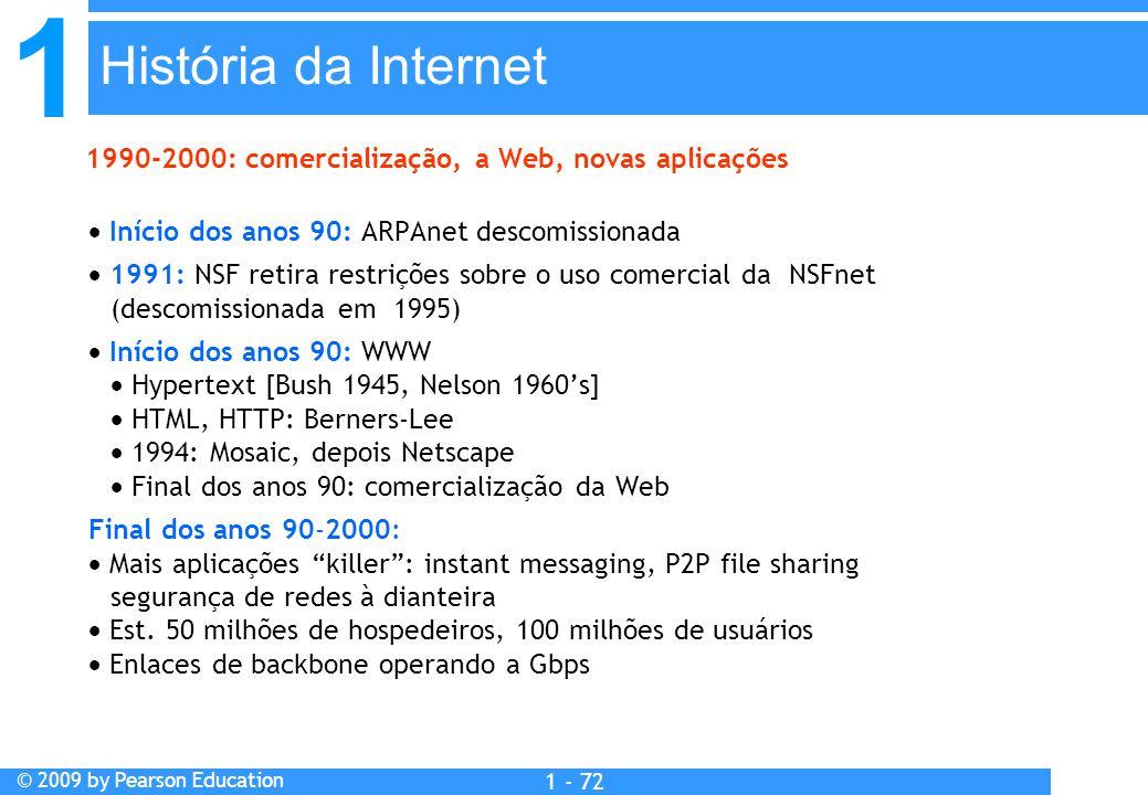 1 © 2009 by Pearson Education 1 - 72  Início dos anos 90: ARPAnet descomissionada  1991: NSF retira restrições sobre o uso comercial da NSFnet (descomissionada em 1995)  Início dos anos 90: WWW  Hypertext [Bush 1945, Nelson 1960's]  HTML, HTTP: Berners-Lee  1994: Mosaic, depois Netscape  Final dos anos 90: comercialização da Web Final dos anos 90-2000:  Mais aplicações killer : instant messaging, P2P file sharing segurança de redes à dianteira  Est.