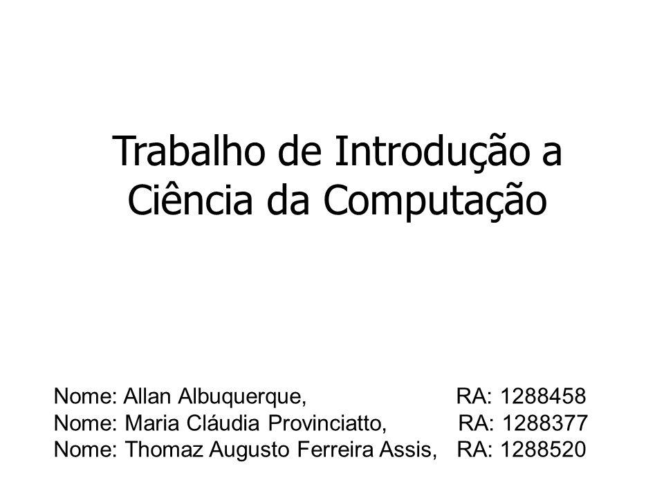 Trabalho de Introdução a Ciência da Computação Nome: Allan Albuquerque, RA: 1288458 Nome: Maria Cláudia Provinciatto, RA: 1288377 Nome: Thomaz Augusto Ferreira Assis, RA: 1288520