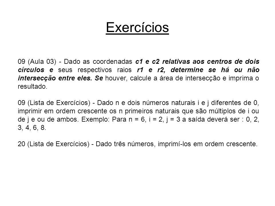 Início x1,x2,y1, y2,r1,r2 Exercício 09 da Aula 3 dist ← RAIZ2((x2-x1)*(x2-x1) + (y2-y1)*(y2-y1)) raio ← r1 + r2 area ← 0 dist > raio F V Não há intersecção entre os círculos! dist = raio V F Os círculos são tangentes! (dist < r1) e (dist < r2) V F r1 > r2 area ← 3,1415*r2*r2 A área da intersecção é igual a área do círculo menor: ,area area ← 3,1415*r1*r1 V F A área da intersecção é igual a área do círculo menor: ,area 1 2