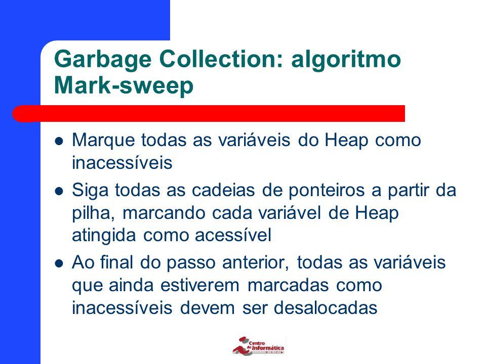 Garbage Collection: algoritmo Mark-sweep Marque todas as variáveis do Heap como inacessíveis Siga todas as cadeias de ponteiros a partir da pilha, marcando cada variável de Heap atingida como acessível Ao final do passo anterior, todas as variáveis que ainda estiverem marcadas como inacessíveis devem ser desalocadas