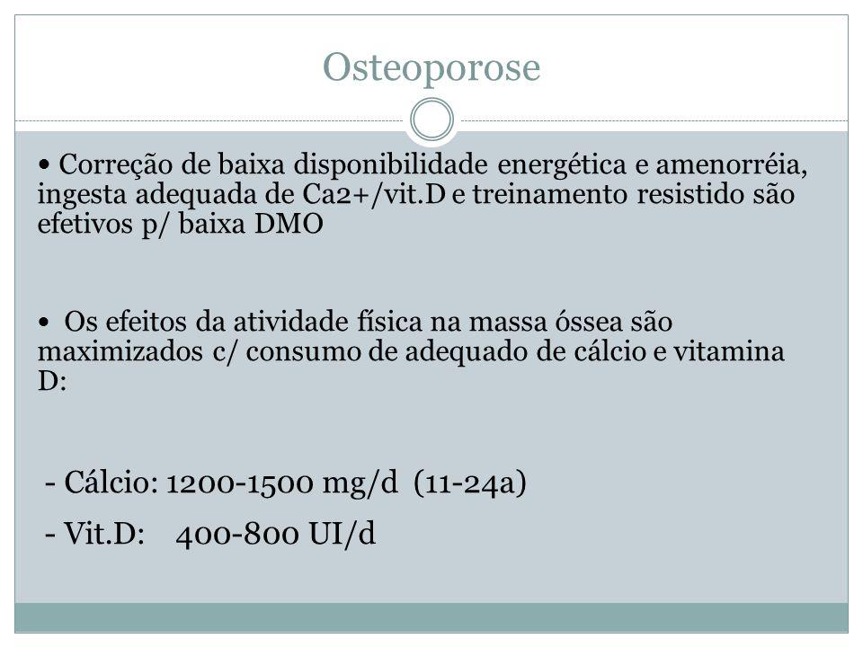 Osteoporose Correção de baixa disponibilidade energética e amenorréia, ingesta adequada de Ca2+/vit.D e treinamento resistido são efetivos p/ baixa DMO Os efeitos da atividade física na massa óssea são maximizados c/ consumo de adequado de cálcio e vitamina D: - Cálcio: 1200-1500 mg/d (11-24a) - Vit.D: 400-800 UI/d