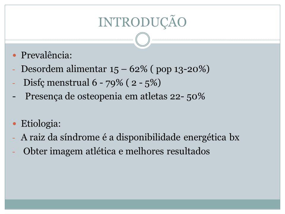 INTRODUÇÃO Prevalência: - Desordem alimentar 15 – 62% ( pop 13-20%) - Disfç menstrual 6 - 79% ( 2 - 5%) - Presença de osteopenia em atletas 22- 50% Etiologia: - A raiz da síndrome é a disponibilidade energética bx - Obter imagem atlética e melhores resultados