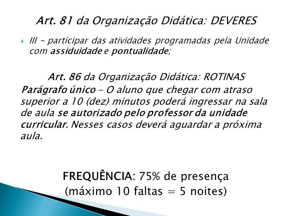 Art. 81 da Organização Didática: DEVERES  III - participar das atividades programadas pela Unidade com assiduidade e pontualidade; Art. 86 da Organiz