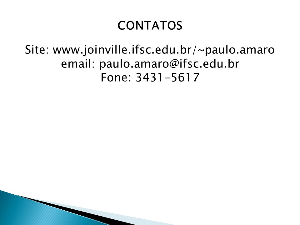 CONTATOS Site: www.joinville.ifsc.edu.br/~paulo.amaro email: paulo.amaro@ifsc.edu.br Fone: 3431-5617