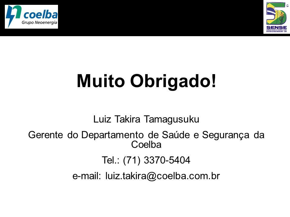 Muito Obrigado! Luiz Takira Tamagusuku Gerente do Departamento de Saúde e Segurança da Coelba Tel.: (71) 3370-5404 e-mail: luiz.takira@coelba.com.br