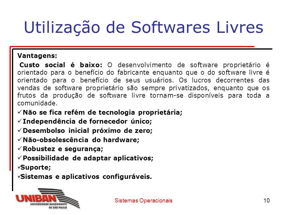 Sistemas Operacionais10 Utilização de Softwares Livres Vantagens: Custo social é baixo: O desenvolvimento de software proprietário é orientado para o