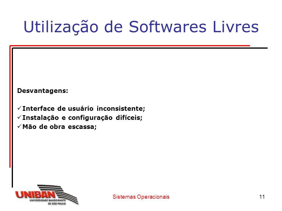 Sistemas Operacionais11 Utilização de Softwares Livres Desvantagens: Interface de usuário inconsistente; Instalação e configuração difíceis; Mão de ob