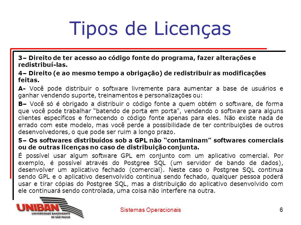 Sistemas Operacionais6 Tipos de Licenças 3– Direito de ter acesso ao código fonte do programa, fazer alterações e redistribuí-las. 4– Direito (e ao me